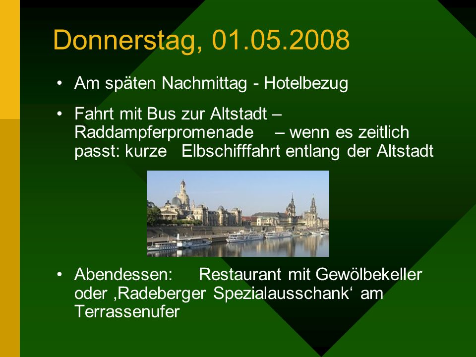 Donnerstag, 01.05.2008 Abfahrt gg. 08:00 Uhr Ankunft zur Mittagszeit – wir fahren nicht gleich zum Hotel – sondern ins Elbtal Mittagessen in Loschwitz