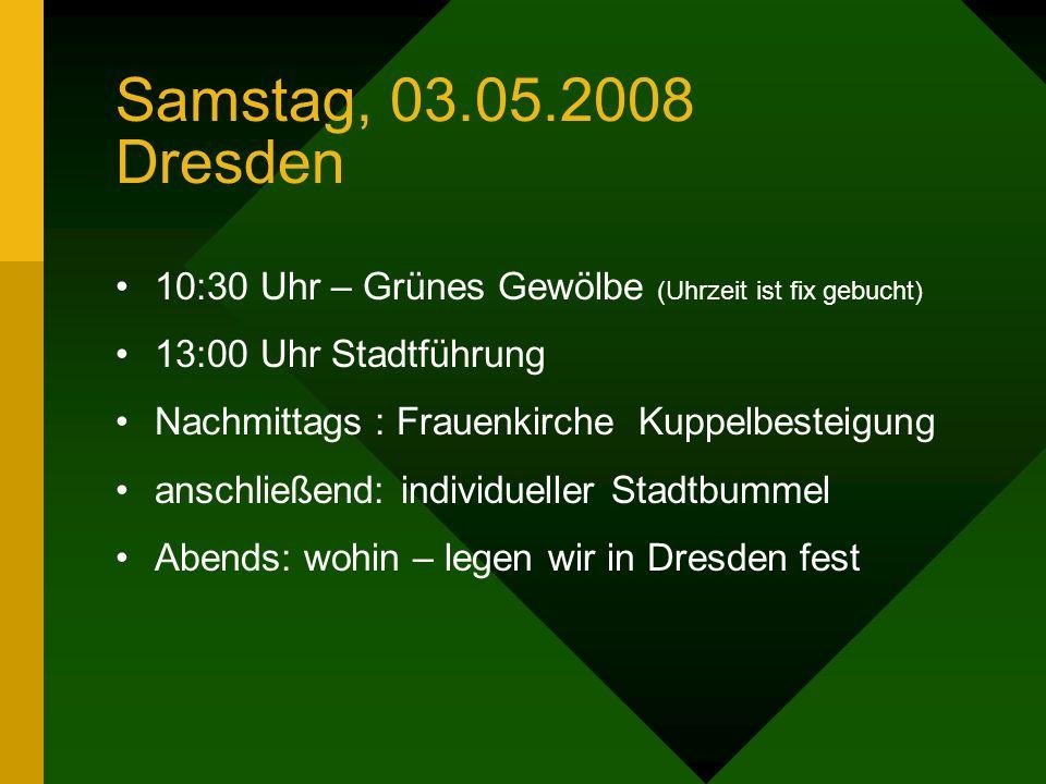 Samstag, 03.05.2008 Dresden 10:30 Uhr – Grünes Gewölbe (Uhrzeit ist fix gebucht) 13:00 Uhr Stadtführung Nachmittags : Frauenkirche Kuppelbesteigung anschließend: individueller Stadtbummel Abends: wohin – legen wir in Dresden fest