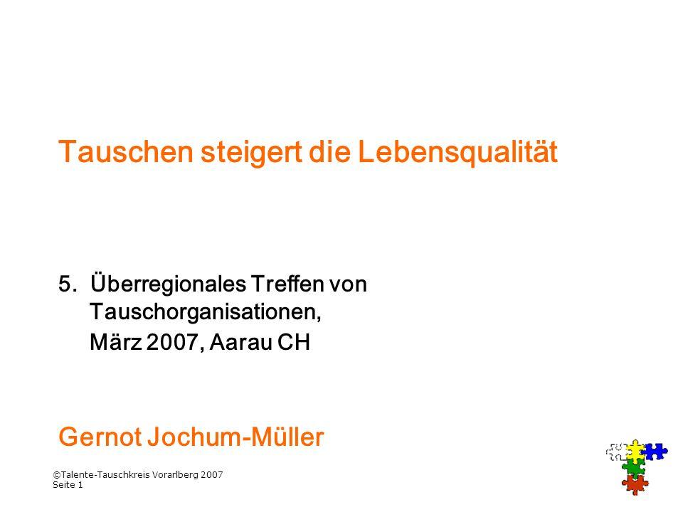 ©Talente-Tauschkreis Vorarlberg 2007 Seite 1 Tauschen steigert die Lebensqualität 5. Überregionales Treffen von Tauschorganisationen, März 2007, Aarau