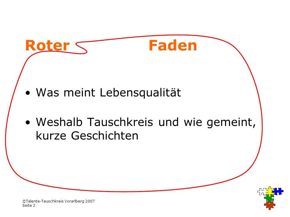 ©Talente-Tauschkreis Vorarlberg 2007 Seite 2 Roter Faden Was meint Lebensqualität Weshalb Tauschkreis und wie gemeint, kurze Geschichten