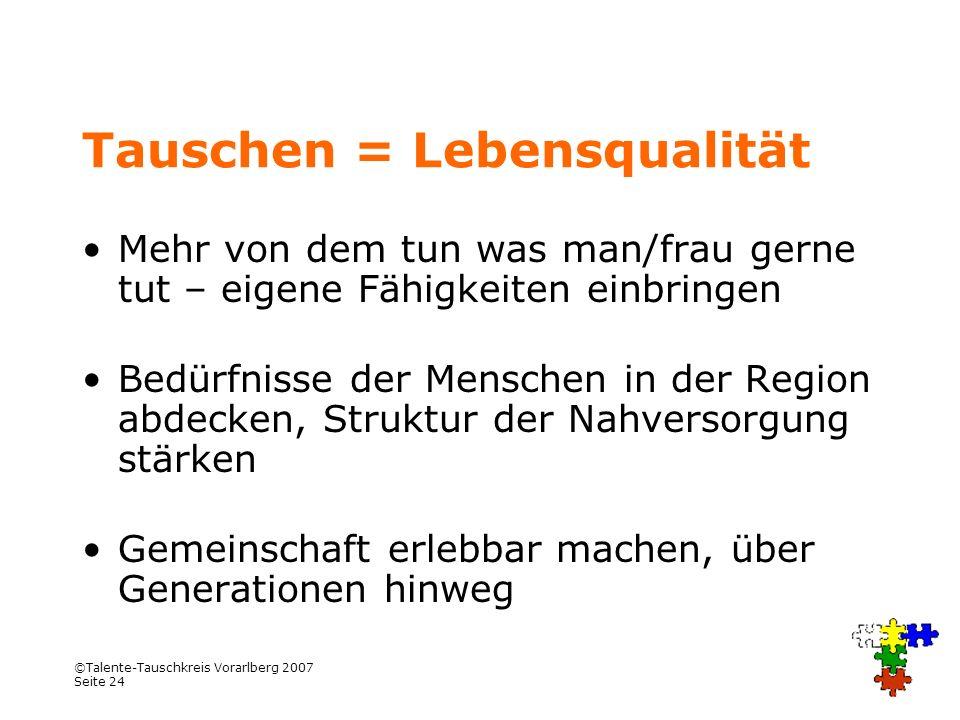 ©Talente-Tauschkreis Vorarlberg 2007 Seite 24 Tauschen = Lebensqualität Mehr von dem tun was man/frau gerne tut – eigene Fähigkeiten einbringen Bedürf