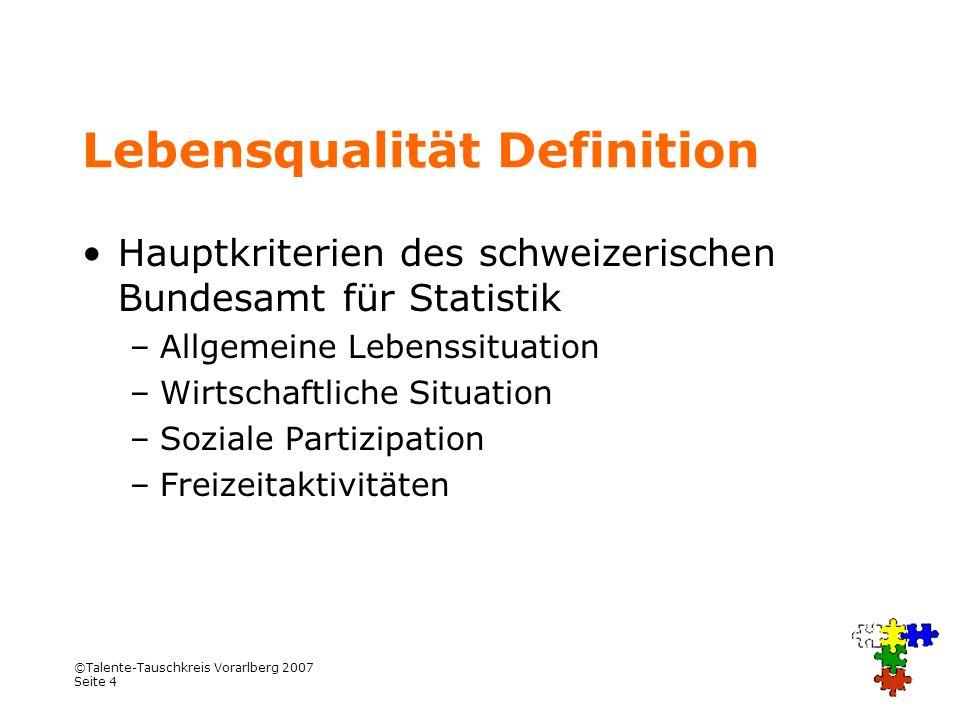 ©Talente-Tauschkreis Vorarlberg 2007 Seite 4 Lebensqualität Definition Hauptkriterien des schweizerischen Bundesamt für Statistik –Allgemeine Lebenssi