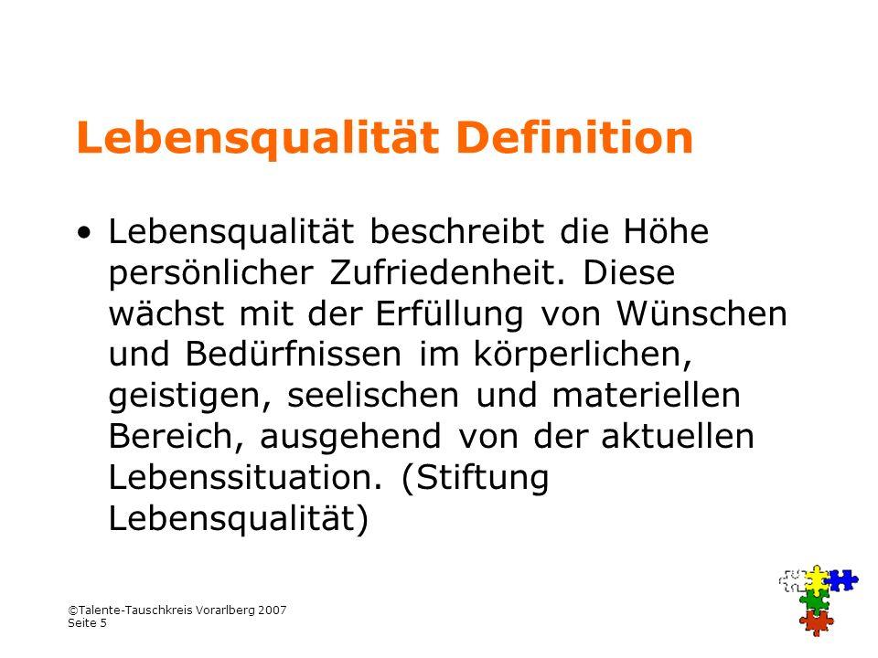 ©Talente-Tauschkreis Vorarlberg 2007 Seite 5 Lebensqualität Definition Lebensqualität beschreibt die Höhe persönlicher Zufriedenheit. Diese wächst mit