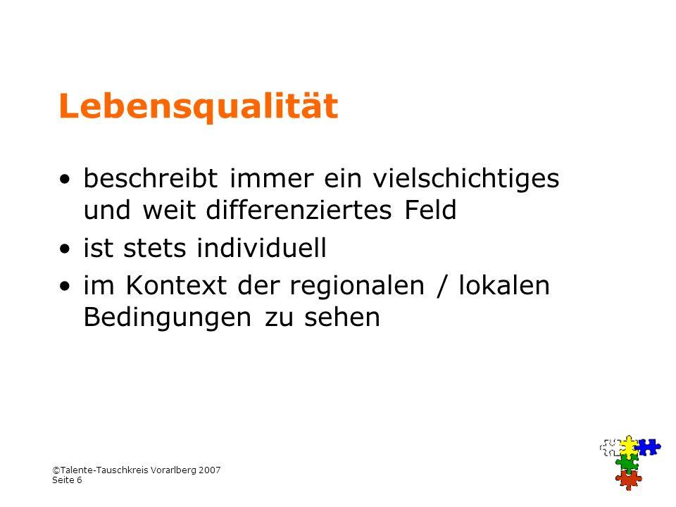 ©Talente-Tauschkreis Vorarlberg 2007 Seite 7 Roter Faden Was meint Lebensqualität Weshalb Tauschkreis und wie gemeint, kurze Geschichten