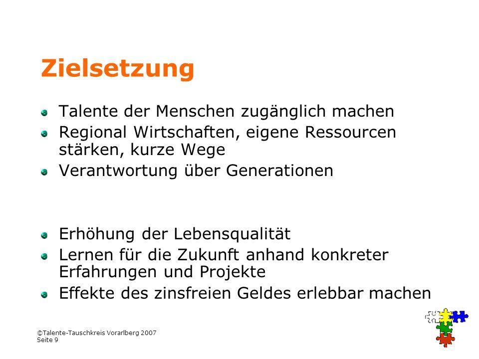 ©Talente-Tauschkreis Vorarlberg 2007 Seite 9 Zielsetzung Talente der Menschen zugänglich machen Regional Wirtschaften, eigene Ressourcen stärken, kurz