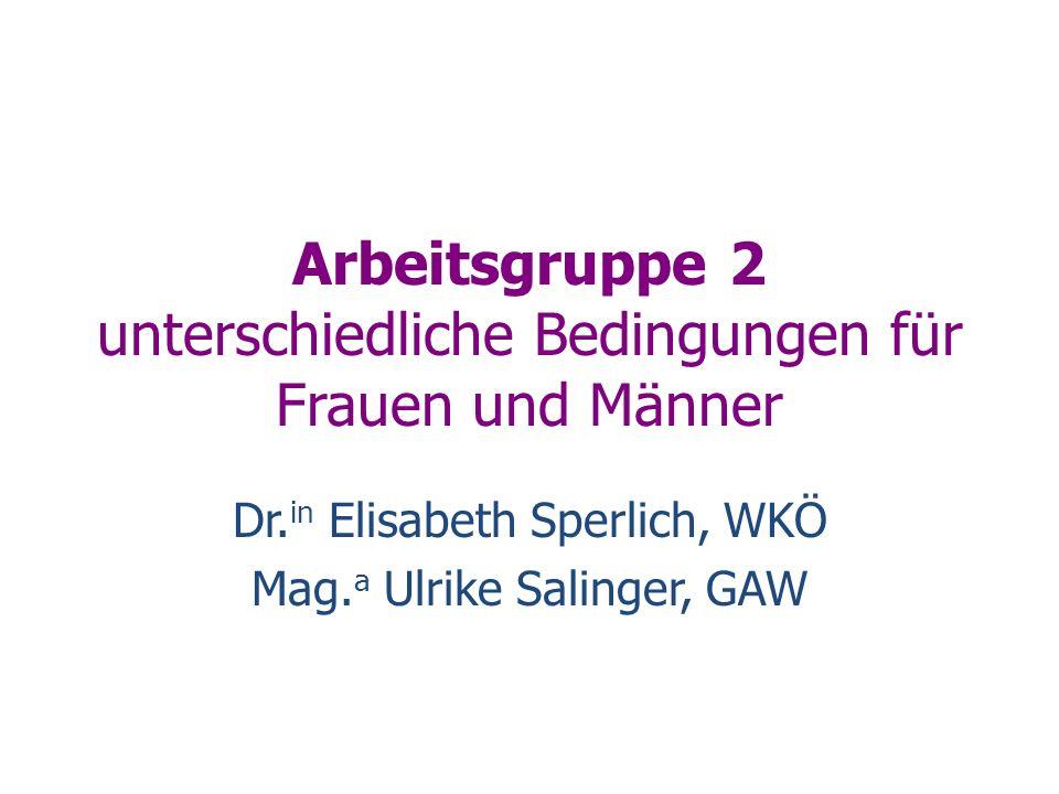 Arbeitsgruppe 2 unterschiedliche Bedingungen für Frauen und Männer Dr. in Elisabeth Sperlich, WKÖ Mag. a Ulrike Salinger, GAW