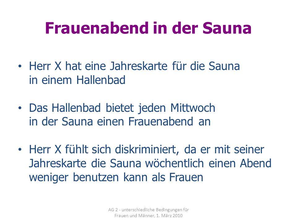 AG 2 - unterschiedliche Bedingungen für Frauen und Männer, 1. März 2010 Frauenabend in der Sauna Herr X hat eine Jahreskarte für die Sauna in einem Ha