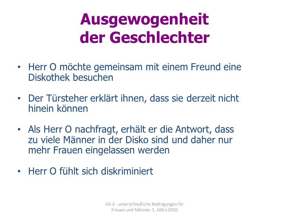AG 2 - unterschiedliche Bedingungen für Frauen und Männer, 1. März 2010 Ausgewogenheit der Geschlechter Herr O möchte gemeinsam mit einem Freund eine