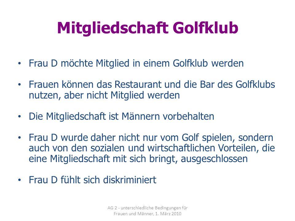 AG 2 - unterschiedliche Bedingungen für Frauen und Männer, 1. März 2010 Mitgliedschaft Golfklub Frau D möchte Mitglied in einem Golfklub werden Frauen