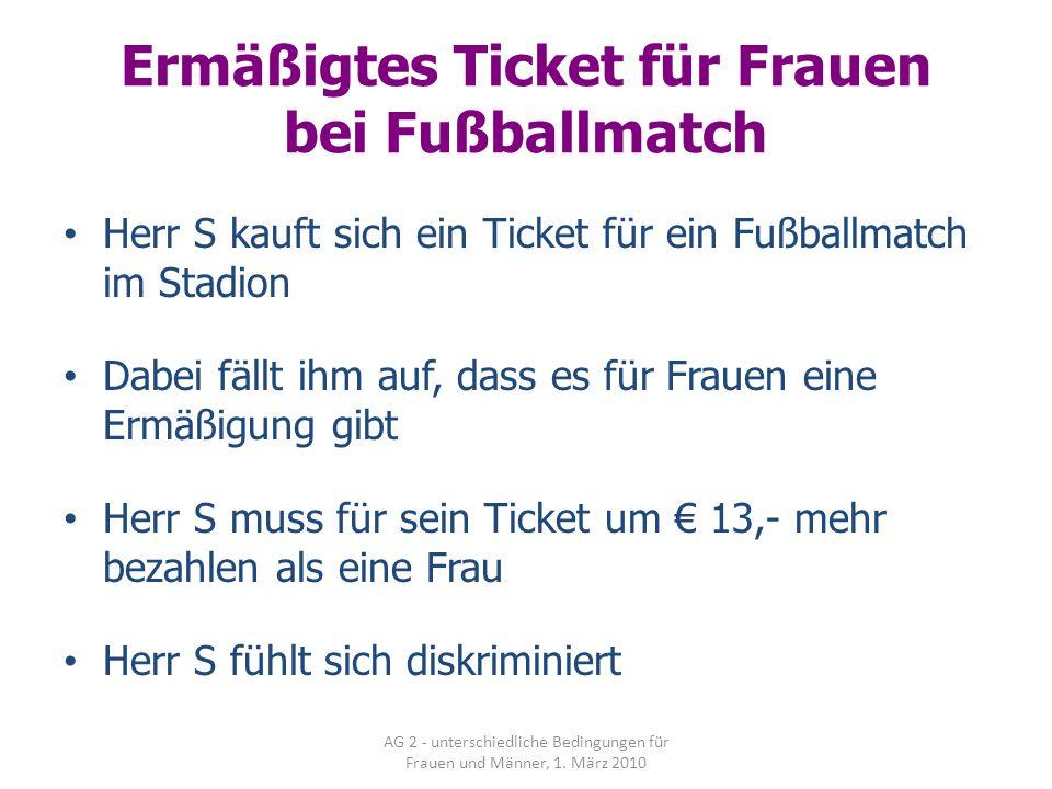AG 2 - unterschiedliche Bedingungen für Frauen und Männer, 1. März 2010 Ermäßigtes Ticket für Frauen bei Fußballmatch Herr S kauft sich ein Ticket für