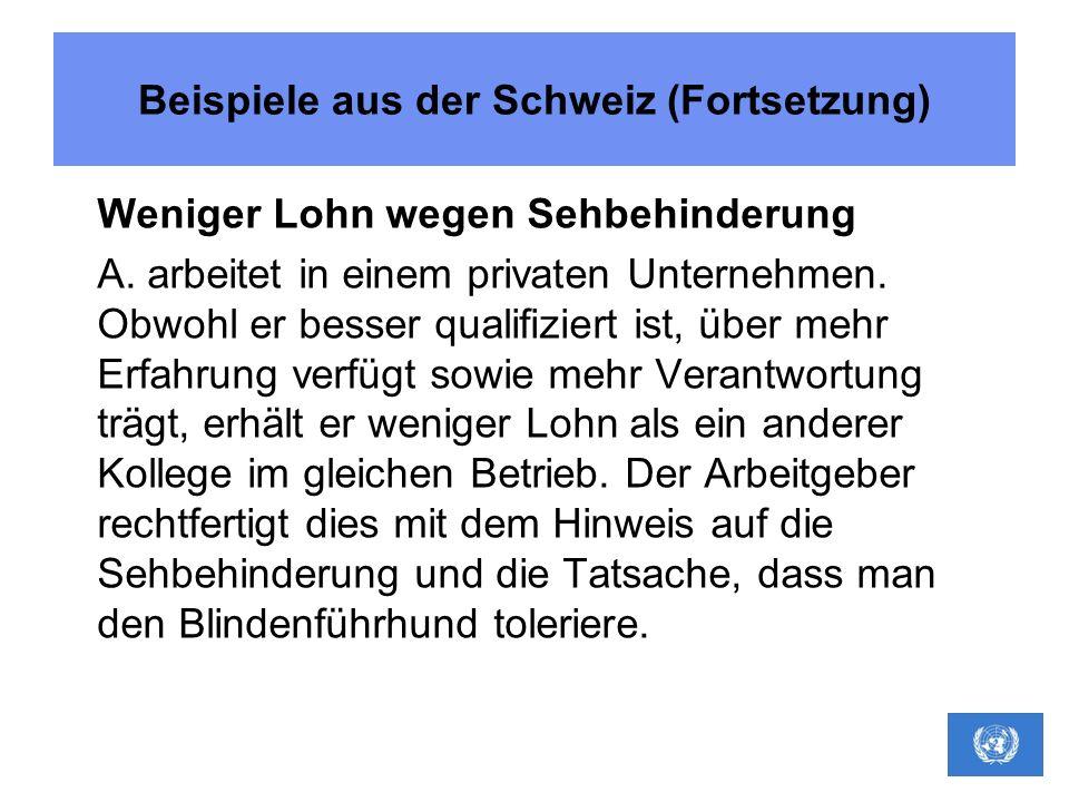 Beispiele aus der Schweiz (Fortsetzung) Weniger Lohn wegen Sehbehinderung A. arbeitet in einem privaten Unternehmen. Obwohl er besser qualifiziert ist