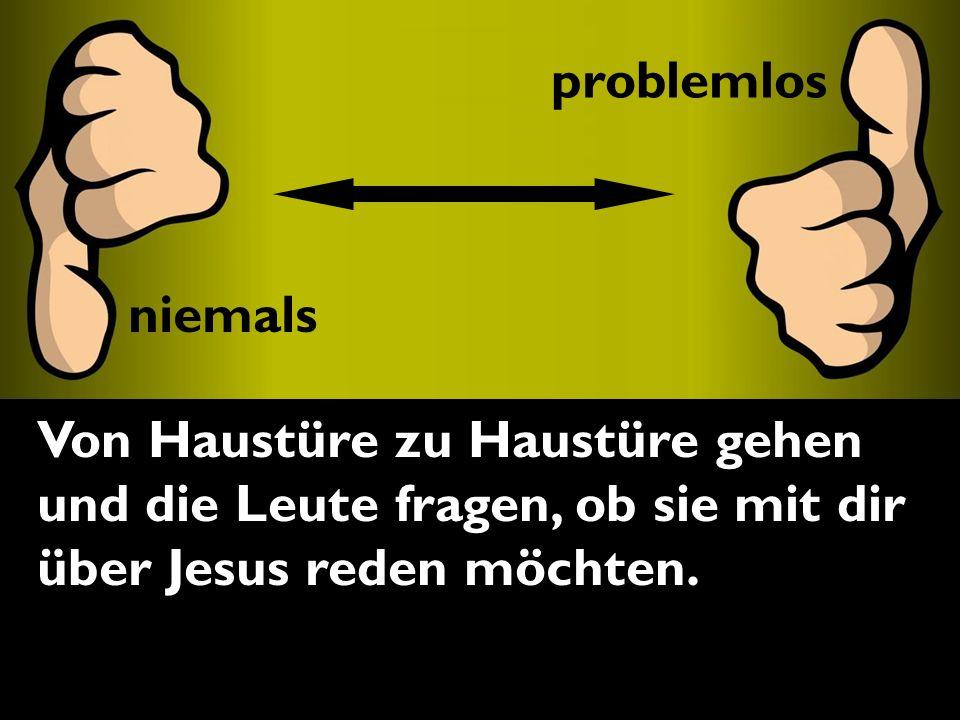 problemlos Von Haustüre zu Haustüre gehen und die Leute fragen, ob sie mit dir über Jesus reden möchten.