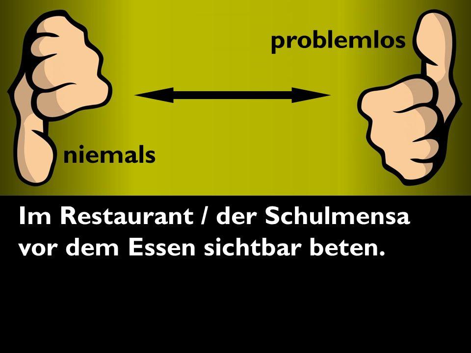 problemlos niemals Im Restaurant / der Schulmensa vor dem Essen sichtbar beten. problemlos niemals