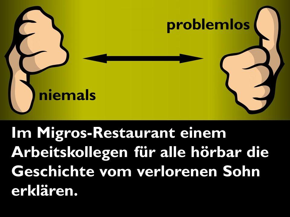 problemlos niemals Im Migros-Restaurant einem Arbeitskollegen für alle hörbar die Geschichte vom verlorenen Sohn erklären..