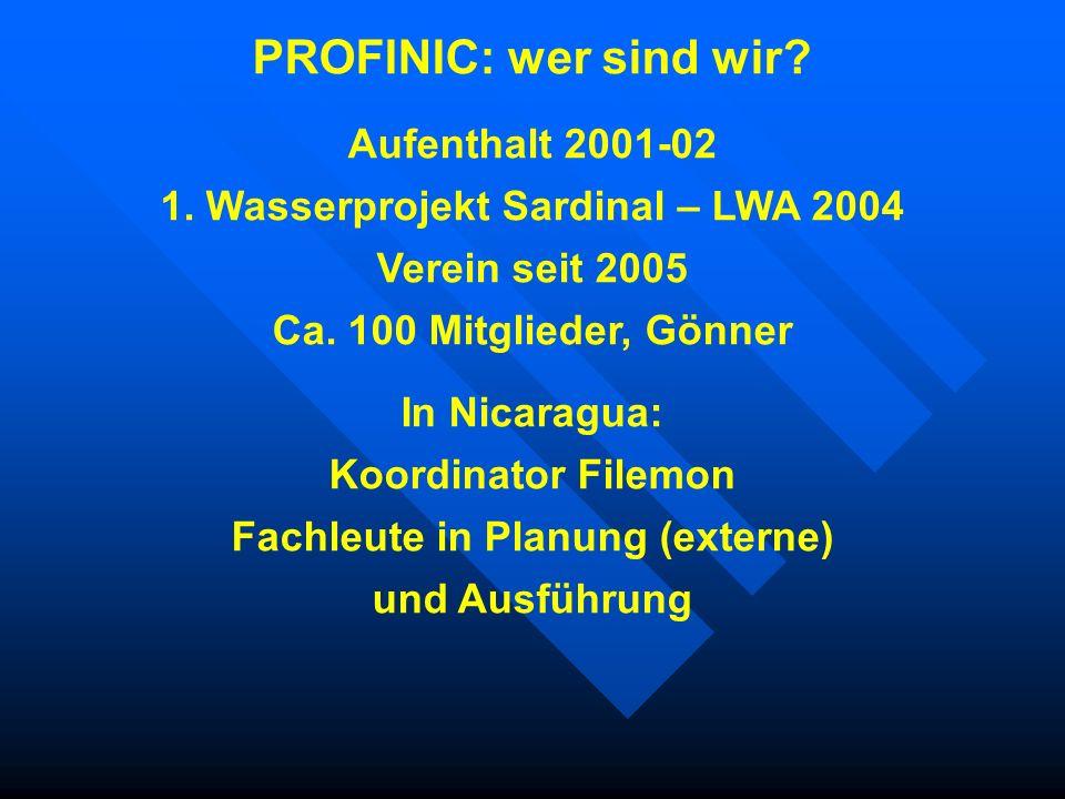 PROFINIC: wer sind wir? Aufenthalt 2001-02 1. Wasserprojekt Sardinal – LWA 2004 Verein seit 2005 Ca. 100 Mitglieder, Gönner In Nicaragua: Koordinator