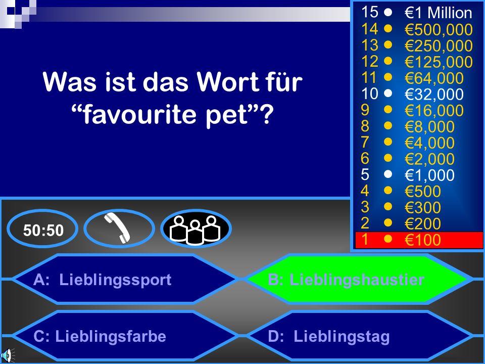A: Lieblingssport C: Lieblingsfarbe B: Lieblingshaustier D: Lieblingstag 50:50 15 14 13 12 11 10 9 8 7 6 5 4 3 2 1 1 Million 500,000 250,000 125,000 64,000 32,000 16,000 8,000 4,000 2,000 1,000 500 300 200 100 Was ist das Wort für favourite pet?
