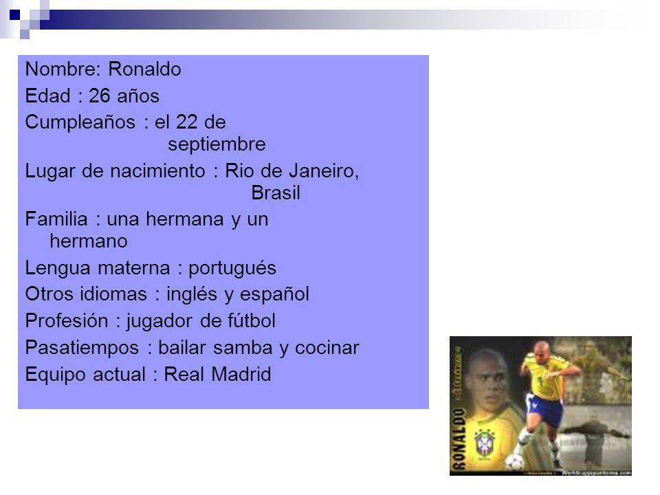 Nombre: Ronaldo Edad : 26 años Cumpleaños : el 22 de septiembre Lugar de nacimiento : Rio de Janeiro, Brasil Familia : una hermana y un hermano Lengua materna : portugués Otros idiomas : inglés y español Profesión : jugador de fútbol Pasatiempos : bailar samba y cocinar Equipo actual : Real Madrid