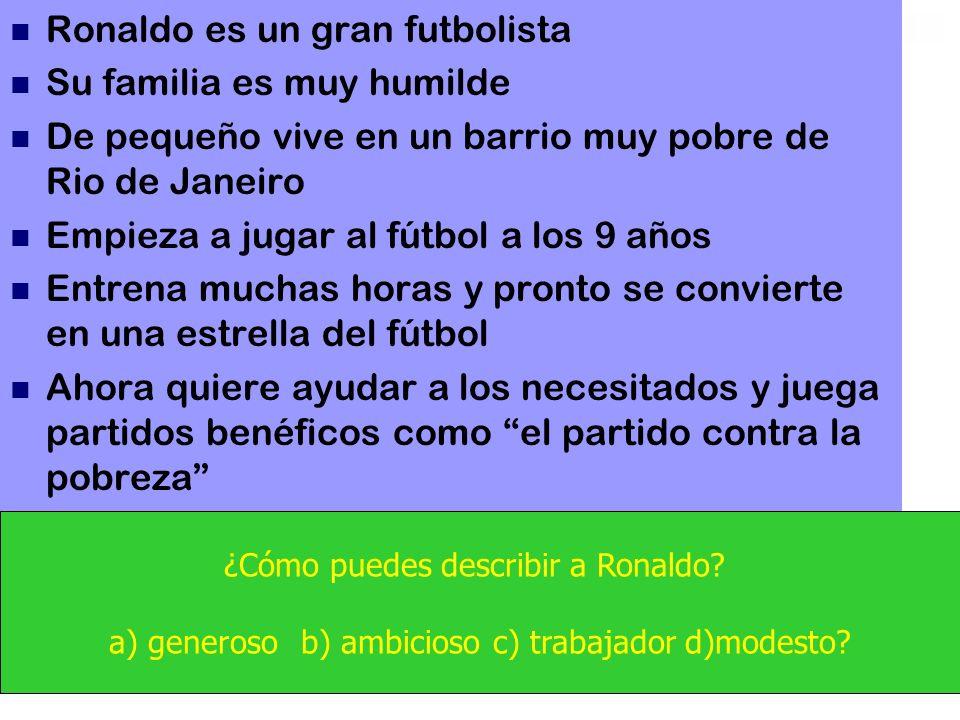 Ronaldo es un gran futbolista Su familia es muy humilde De pequeño vive en un barrio muy pobre de Rio de Janeiro Empieza a jugar al fútbol a los 9 años Entrena muchas horas y pronto se convierte en una estrella del fútbol Ahora quiere ayudar a los necesitados y juega partidos benéficos como el partido contra la pobreza ¿Cómo puedes describir a Ronaldo.