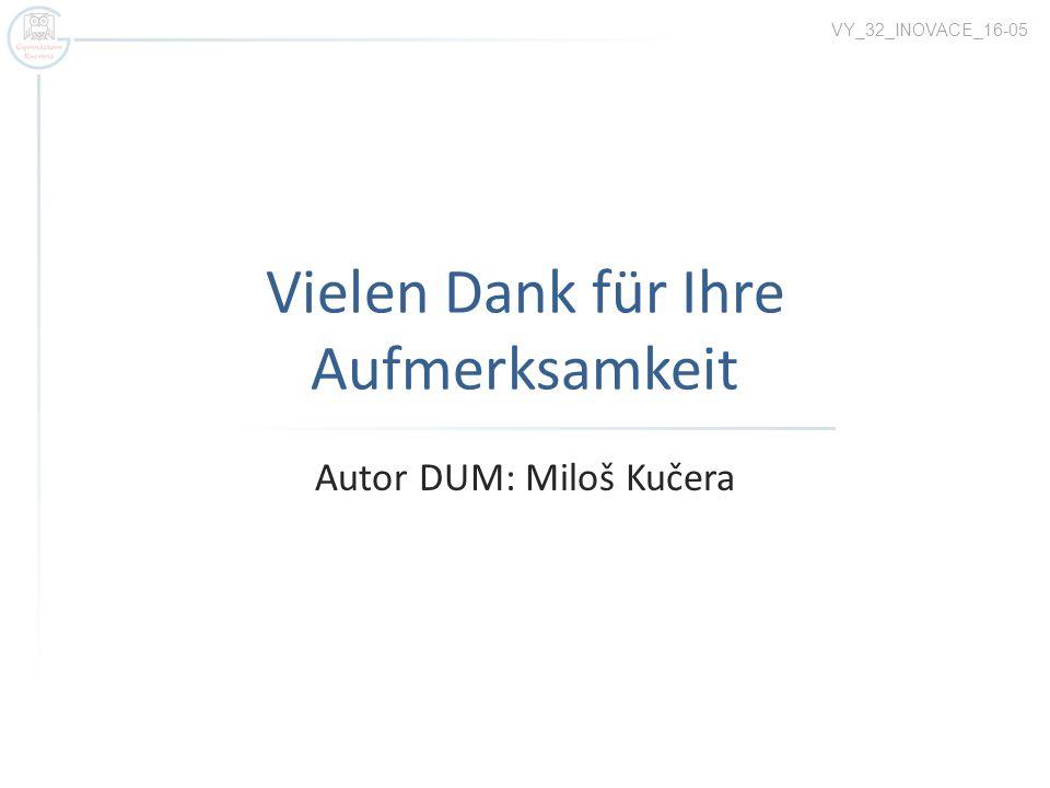 Vielen Dank für Ihre Aufmerksamkeit Autor DUM: Miloš Kučera VY_32_INOVACE_16-05
