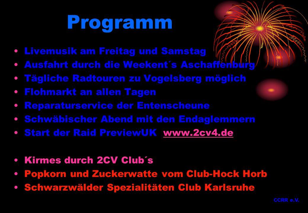 Programm Livemusik am Freitag und Samstag Ausfahrt durch die Weekent´s Aschaffenburg Tägliche Radtouren zu Vogelsberg möglich Flohmarkt an allen Tagen Reparaturservice der Entenscheune Schwäbischer Abend mit den Endaglemmern Start der Raid PreviewUK www.2cv4.dewww.2cv4.de Kirmes durch 2CV Club´s Popkorn und Zuckerwatte vom Club-Hock Horb Schwarzwälder Spezialitäten Club Karlsruhe CCRR e.V.