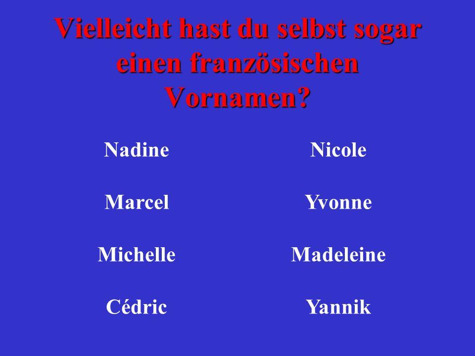 Vielleicht hast du selbst sogar einen französischen Vornamen? NadineNicole MarcelYvonne MichelleMadeleine CédricYannik