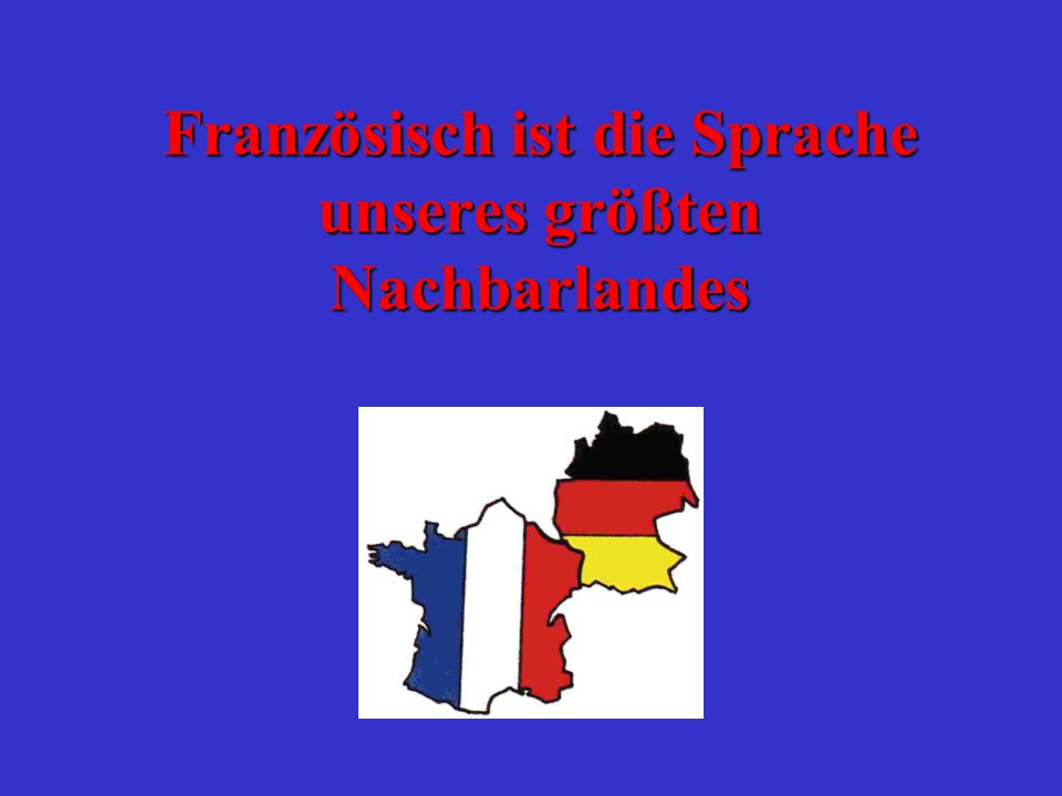 Französisch ist die Sprache unseres größten Nachbarlandes