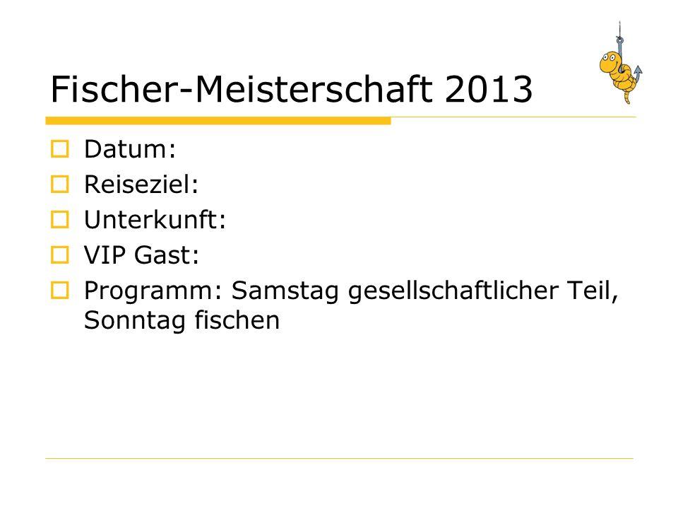 Fischer-Meisterschaft 2013 Datum: Reiseziel: Unterkunft: VIP Gast: Programm: Samstag gesellschaftlicher Teil, Sonntag fischen