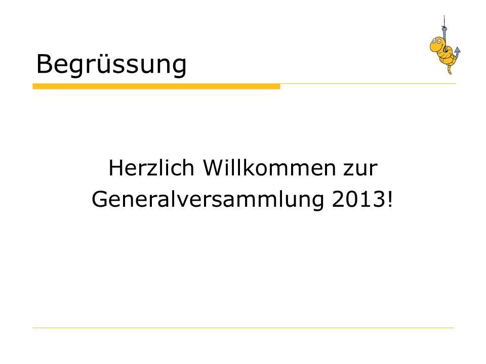 Begrüssung Herzlich Willkommen zur Generalversammlung 2013!