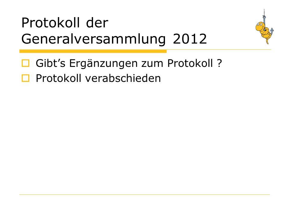 Protokoll der Generalversammlung 2012 Gibts Ergänzungen zum Protokoll Protokoll verabschieden
