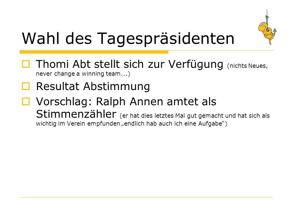 Wahl des Tagespräsidenten Thomi Abt stellt sich zur Verfügung (nichts Neues, never change a winning team….) Resultat Abstimmung Vorschlag: Ralph Annen amtet als Stimmenzähler (er hat dies letztes Mal gut gemacht und hat sich als wichtig im Verein empfunden endlich hab auch ich eine Aufgabe)