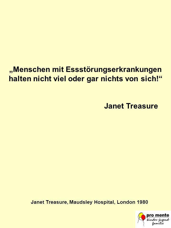 Menschen mit Essstörungserkrankungen halten nicht viel oder gar nichts von sich! Janet Treasure Janet Treasure, Maudsley Hospital, London 1980