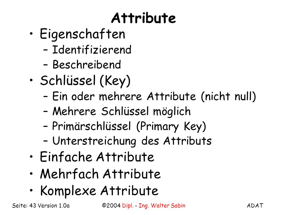 ADAT©2004 Dipl. - Ing. Walter SabinSeite: 43 Version 1.0a Attribute Eigenschaften –Identifizierend –Beschreibend Schlüssel (Key) –Ein oder mehrere Att