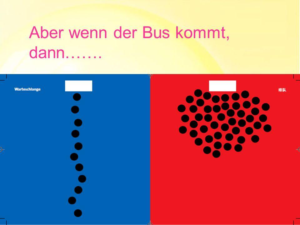 Aber wenn der Bus kommt, dann…….