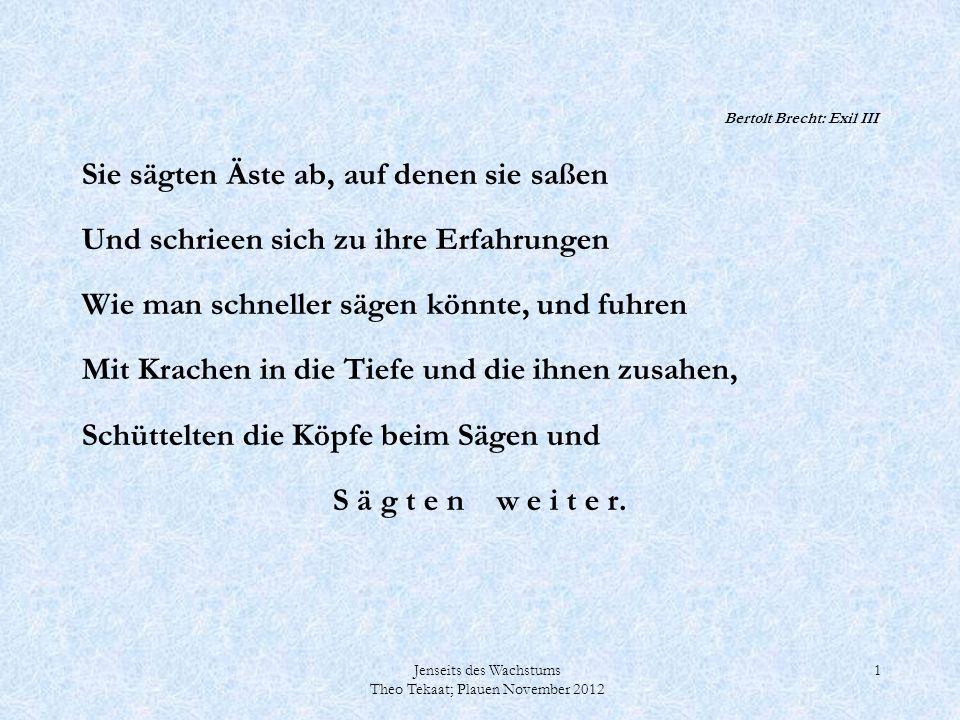 Jenseits des Wachstums Theo Tekaat; Plauen November 2012 1 Bertolt Brecht: Exil III Sie sägten Äste ab, auf denen sie saßen Und schrieen sich zu ihre