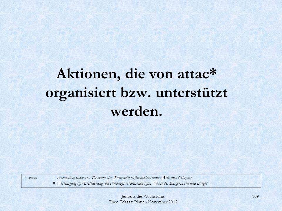 Jenseits des Wachstums Theo Tekaat; Plauen November 2012 109 Aktionen, die von attac* organisiert bzw. unterstützt werden. * attac:= Association pour