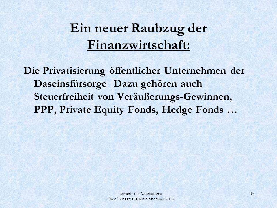 Jenseits des Wachstums Theo Tekaat; Plauen November 2012 35 Ein neuer Raubzug der Finanzwirtschaft: Die Privatisierung öffentlicher Unternehmen der Da
