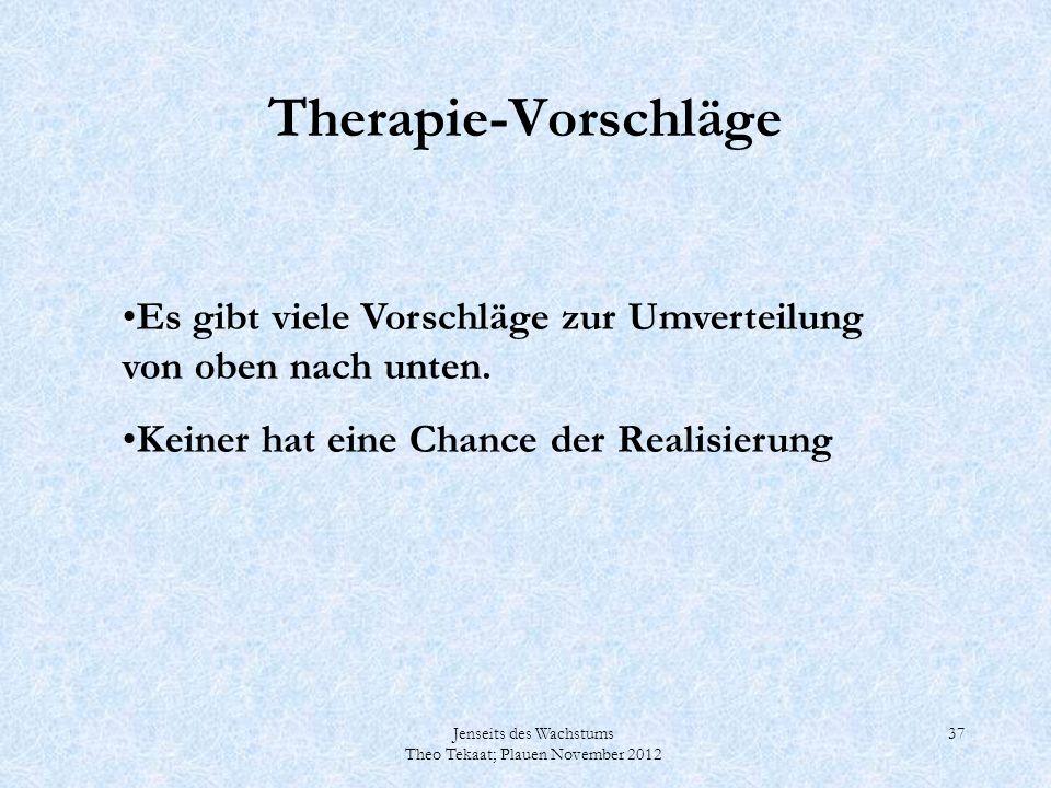Jenseits des Wachstums Theo Tekaat; Plauen November 2012 37 Therapie-Vorschläge Es gibt viele Vorschläge zur Umverteilung von oben nach unten. Keiner