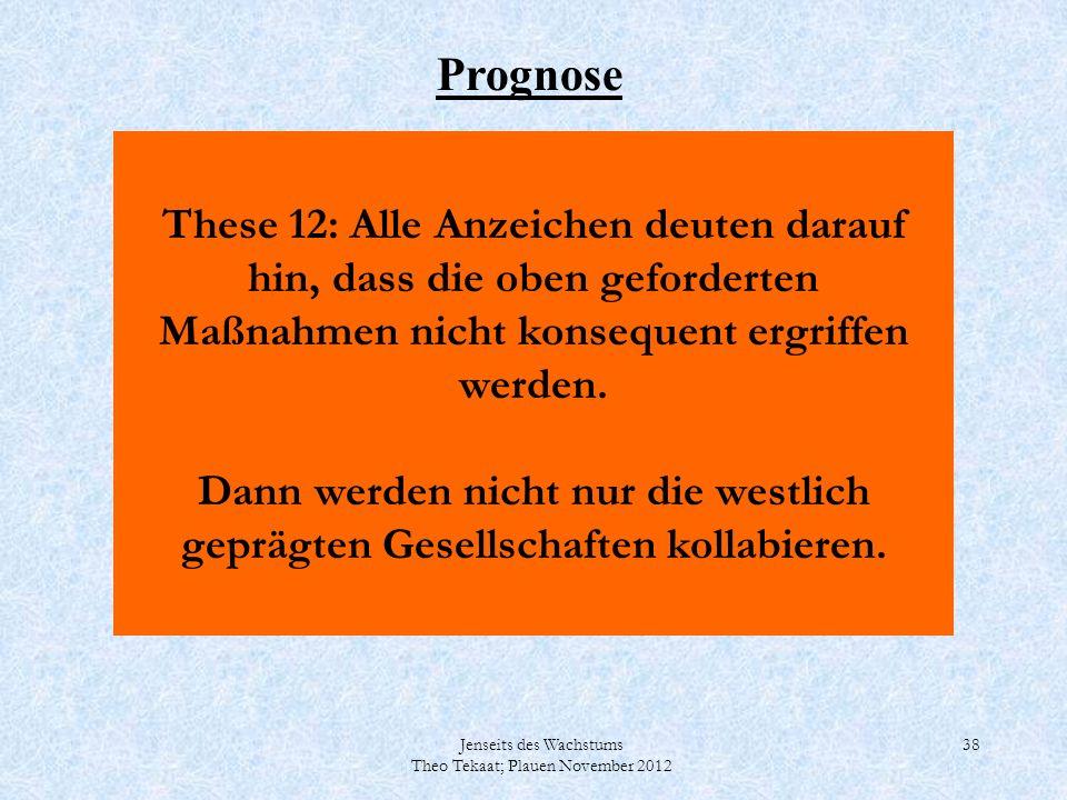 Jenseits des Wachstums Theo Tekaat; Plauen November 2012 38 These 12: Alle Anzeichen deuten darauf hin, dass die oben geforderten Maßnahmen nicht kons