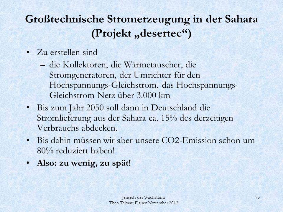 Jenseits des Wachstums Theo Tekaat; Plauen November 2012 73 Großtechnische Stromerzeugung in der Sahara (Projekt desertec) Zu erstellen sind –die Koll