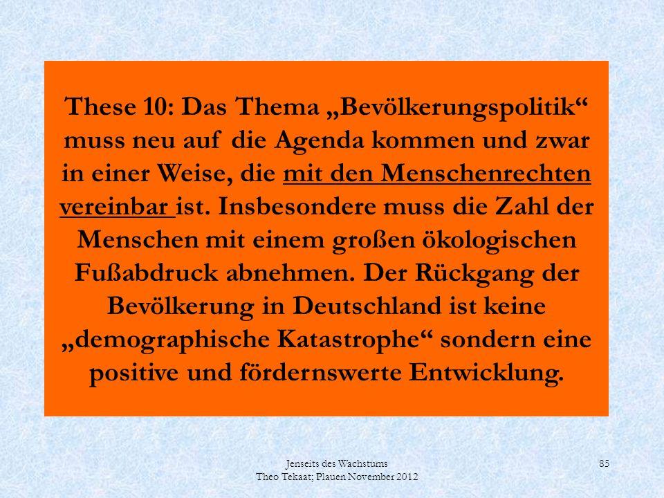 Jenseits des Wachstums Theo Tekaat; Plauen November 2012 85 These 10: Das Thema Bevölkerungspolitik muss neu auf die Agenda kommen und zwar in einer W