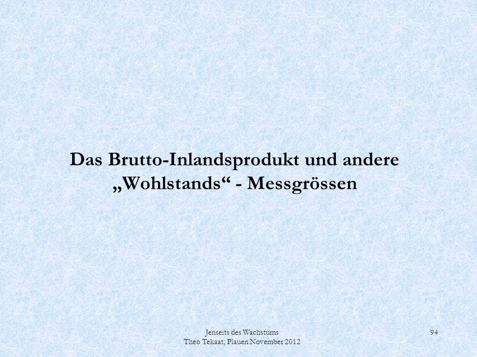 Jenseits des Wachstums Theo Tekaat; Plauen November 2012 94 Das Brutto-Inlandsprodukt und andere Wohlstands - Messgrössen