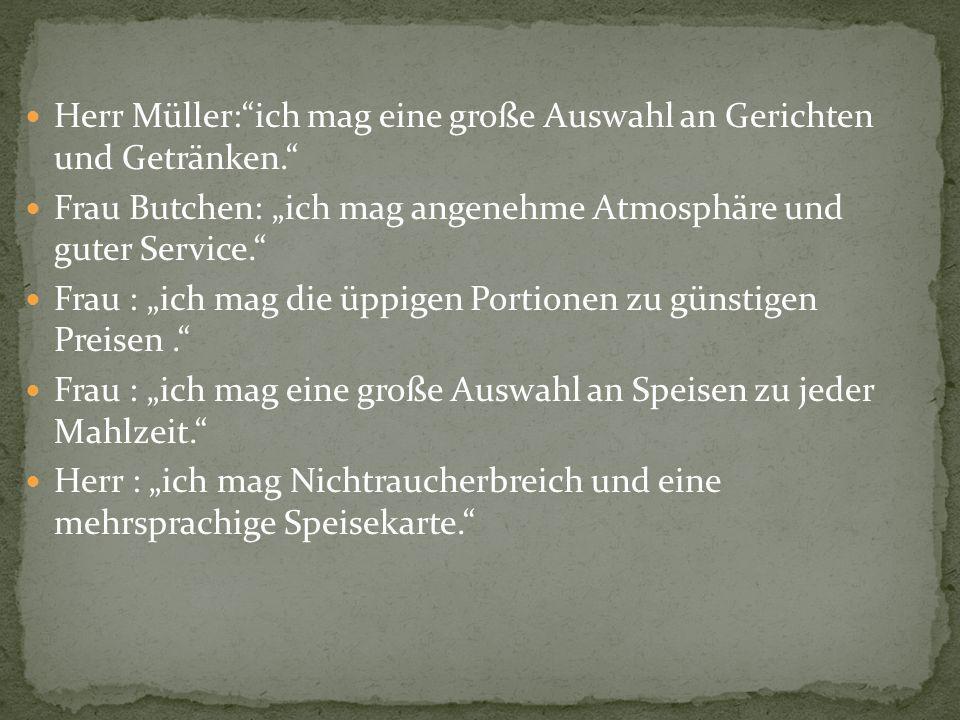 Herr Müller:ich mag eine große Auswahl an Gerichten und Getränken. Frau Butchen: ich mag angenehme Atmosphäre und guter Service. Frau : ich mag die üp