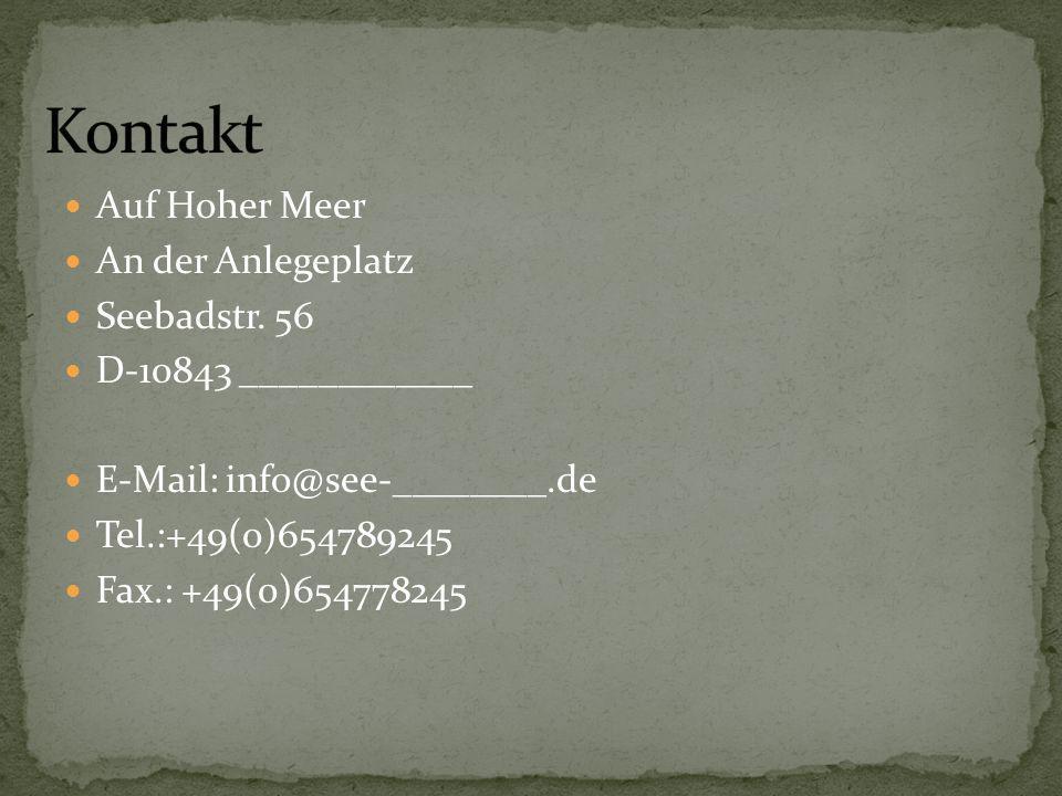 Auf Hoher Meer An der Anlegeplatz Seebadstr. 56 D-10843 ____________ E-Mail: info@see-________.de Tel.:+49(0)654789245 Fax.: +49(0)654778245