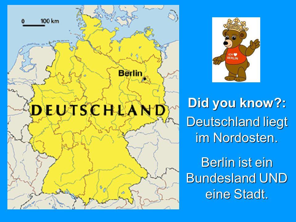 Did you know?: Deutschland liegt im Nordosten. Berlin ist ein Bundesland UND eine Stadt.