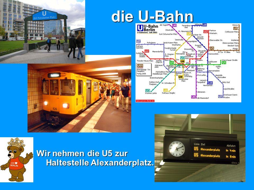 die U-Bahn Wir nehmen die U5 zur Haltestelle Alexanderplatz.
