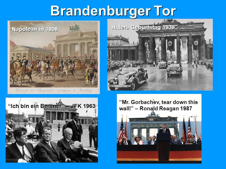 Brandenburger Tor Napolean in 1806 Hitlers Geburtstag 1939 Ich bin ein Berliner – JFK 1963 Mr. Gorbachev, tear down this wall! – Ronald Reagan 1987