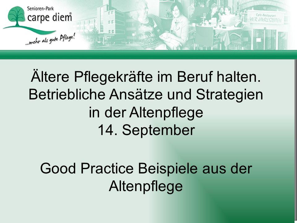 Ältere Pflegekräfte im Beruf halten. Betriebliche Ansätze und Strategien in der Altenpflege 14. September Good Practice Beispiele aus der Altenpflege