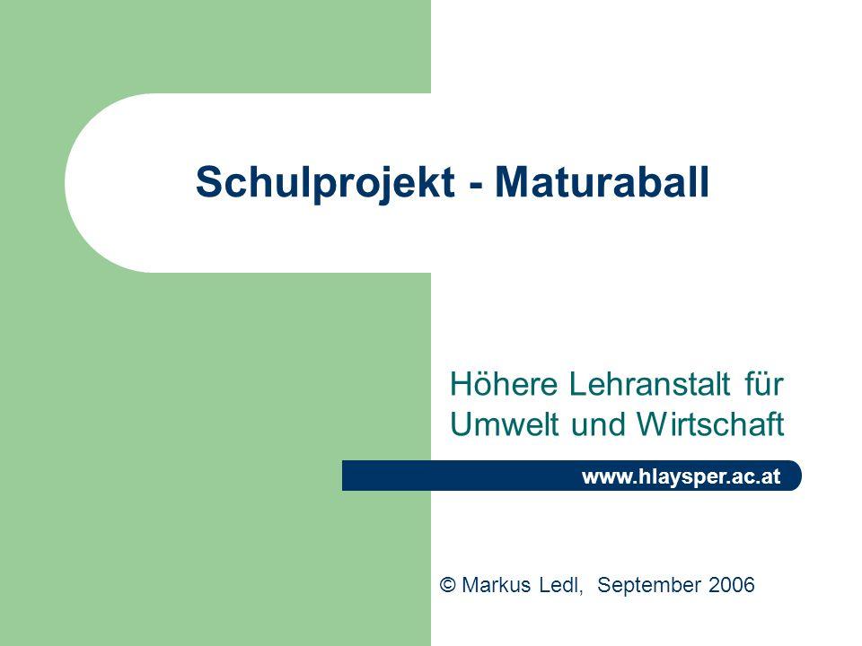 Schulprojekt - Maturaball Höhere Lehranstalt für Umwelt und Wirtschaft © Markus Ledl, September 2006 www.hlaysper.ac.at