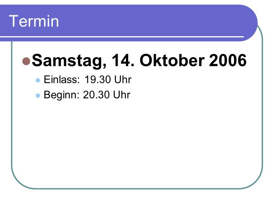 Termin Samstag, 14. Oktober 2006 Einlass: 19.30 Uhr Beginn: 20.30 Uhr