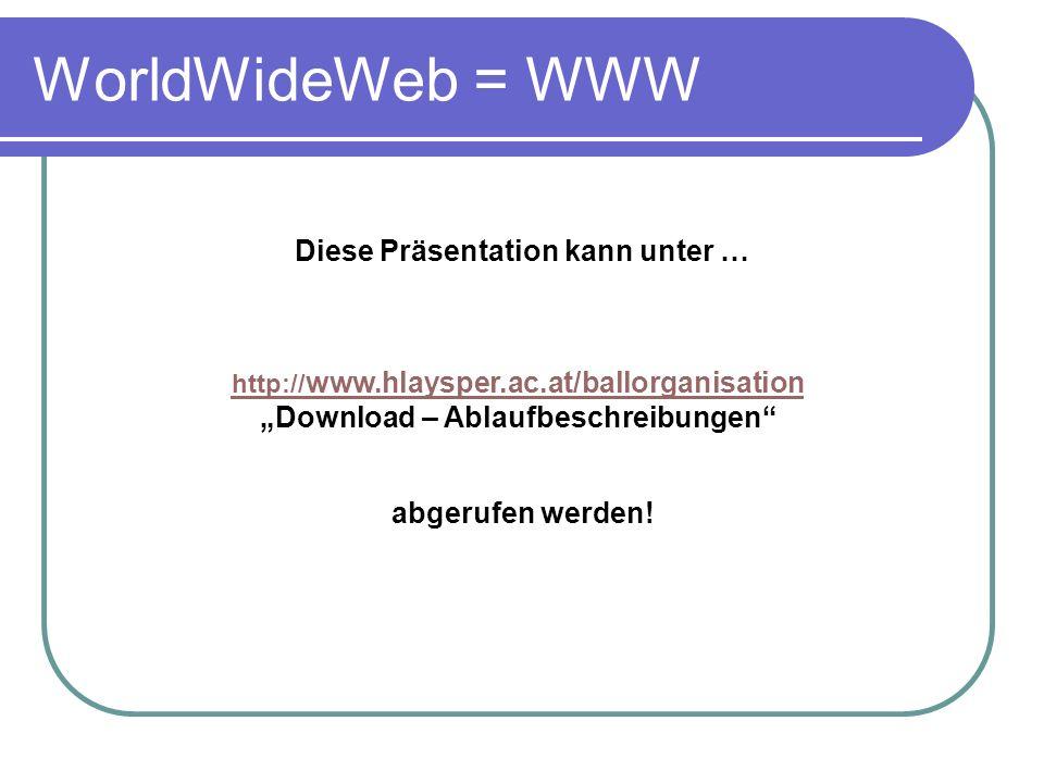 WorldWideWeb = WWW Diese Präsentation kann unter … http:// www.hlaysper.ac.at/ballorganisation Download – Ablaufbeschreibungen abgerufen werden!